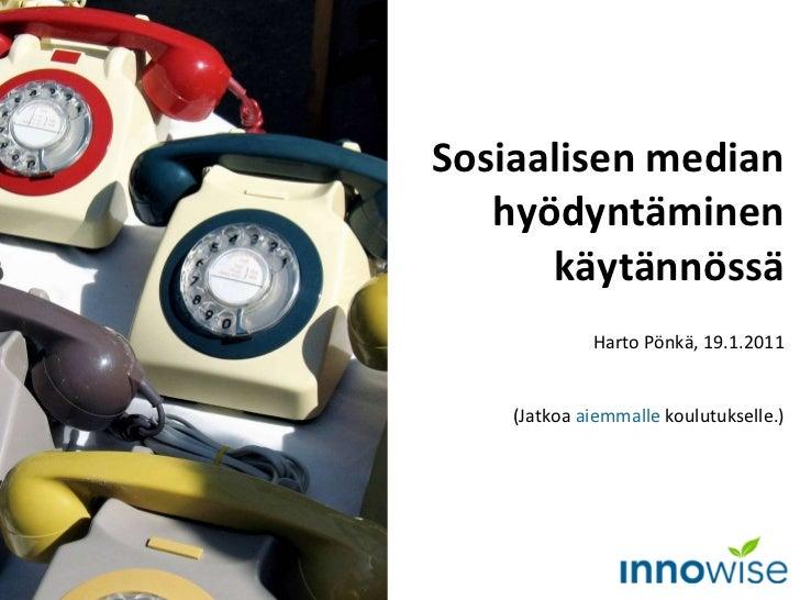 Sosiaalisen median hyödyntäminen käytännössä Harto Pönkä, 19.1.2011 (Jatkoa  aiemmalle  koulutukselle.)