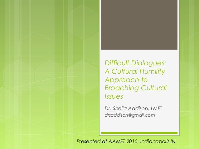 Difficult Dialogues: A Cultural Humility Approach to Broaching Cultural Issues Dr. Sheila Addison, LMFT drsaddison@gmail.c...