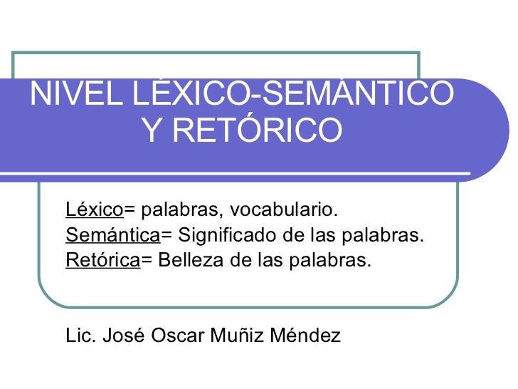 NIVEL LÉXICO-SEMÁNTICO Y RETÓRICO Léxico = palabras, vocabulario. Semántica = Significado de las palabras.  Retórica = Bel...