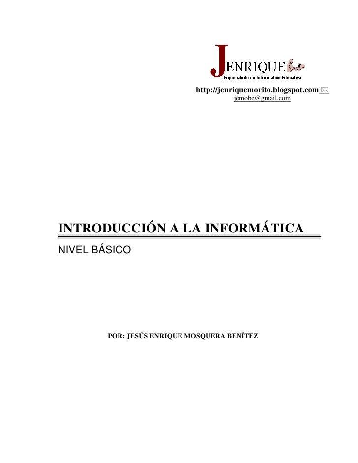 http://jenriquemorito.blogspot.com  jemobe@gmail.com<br />INTRODUCCIÓN A LA INFORMÁTICA<br />NIVEL BÁSICO<br />POR: JESÚS ...