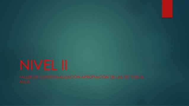 NIVEL II  TALLER DE CONTEXTUALIZACIÓN APROPIACIÓN DE LAS TIC´S EN EL  AULA