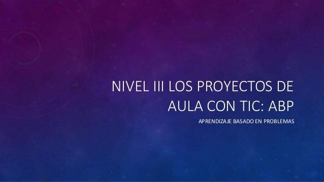 NIVEL III LOS PROYECTOS DE  AULA CON TIC: ABP  APRENDIZAJE BASADO EN PROBLEMAS