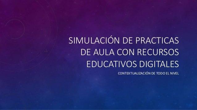 SIMULACIÓN DE PRACTICAS  DE AULA CON RECURSOS  EDUCATIVOS DIGITALES  CONTEXTUALIZACIÓN DE TODO EL NIVEL