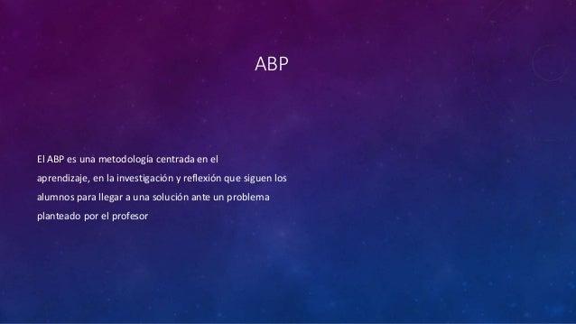 ABP  El ABP es una metodología centrada en el  aprendizaje, en la investigación y reflexión que siguen los  alumnos para l...