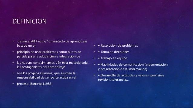 """DEFINICION  • define al ABP como """"un método de aprendizaje  basado en el  • principio de usar problemas como punto de  par..."""