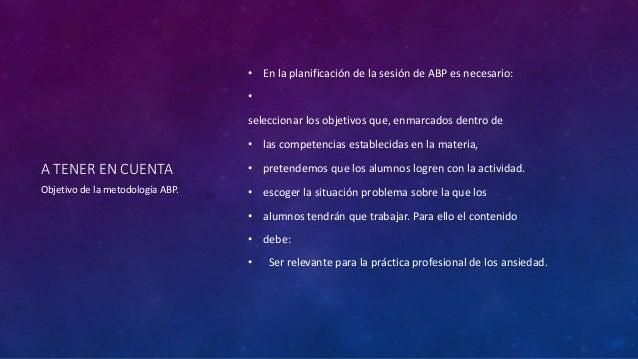 A TENER EN CUENTA  • En la planificación de la sesión de ABP es necesario:  •  seleccionar los objetivos que, enmarcados d...