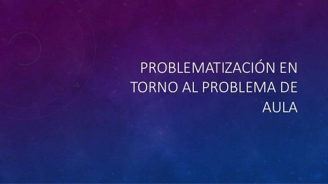 PROBLEMATIZACIÓN EN  TORNO AL PROBLEMA DE  AULA