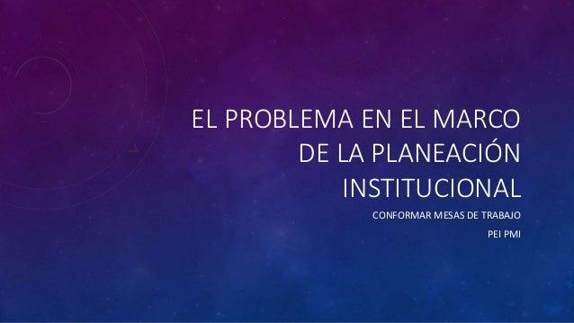 EL PROBLEMA EN EL MARCO  DE LA PLANEACIÓN  INSTITUCIONAL  CONFORMAR MESAS DE TRABAJO  PEI PMI