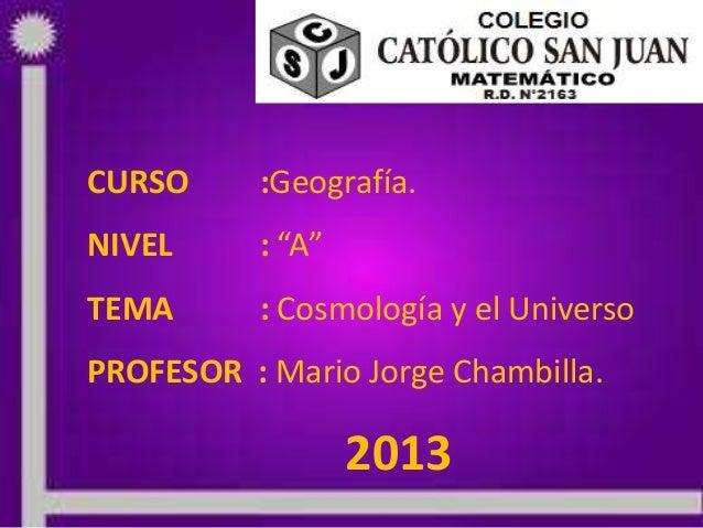 """CURSO :Geografía.NIVEL : """"A""""TEMA : Cosmología y el UniversoPROFESOR : Mario Jorge Chambilla.2013"""