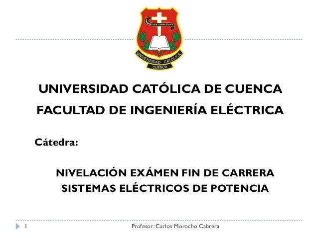 Cátedra: NIVELACIÓN EXÁMEN FIN DE CARRERA SISTEMAS ELÉCTRICOS DE POTENCIA UNIVERSIDAD CATÓLICA DE CUENCA FACULTAD DE INGEN...