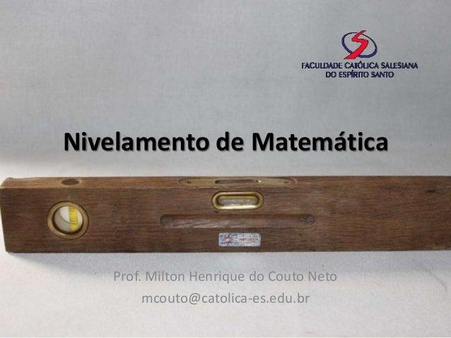 Nivelamento de Matemática  Prof. Milton Henrique do Couto Neto mcouto@catolica-es.edu.br