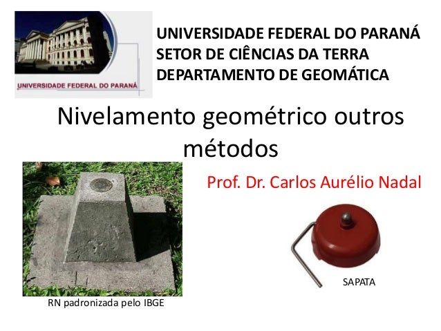 Nivelamento geométrico outros métodos Prof. Dr. Carlos Aurélio Nadal RN padronizada pelo IBGE SAPATA UNIVERSIDADE FEDERAL ...