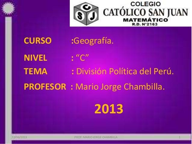 """CURSO :Geografía.NIVEL : """"C""""TEMA : División Política del Perú.PROFESOR : Mario Jorge Chambilla.201322/06/2013 PROF: MARIO ..."""