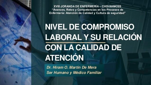 NIVEL DE COMPROMISO LABORAL Y SU RELACIÓN CON LA CALIDAD DE ATENCIÓN Dr. Hiram O. Martín De Mera Ser Humano y Médico Famil...
