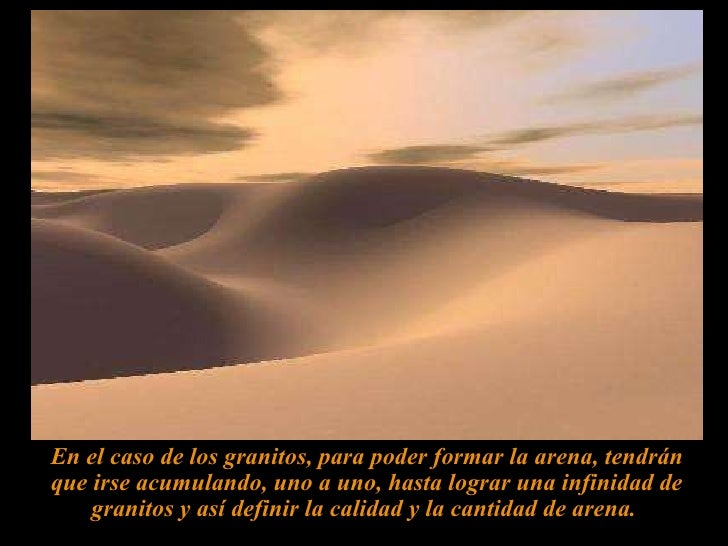 En el caso de los granitos, para poder formar la arena, tendrán que irse acumulando, uno a uno, hasta lograr una infinidad...