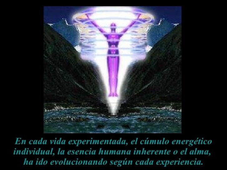 En cada vida experimentada, el cúmulo energético individual, la esencia humana inherente o el alma,  ha ido evolucionando ...