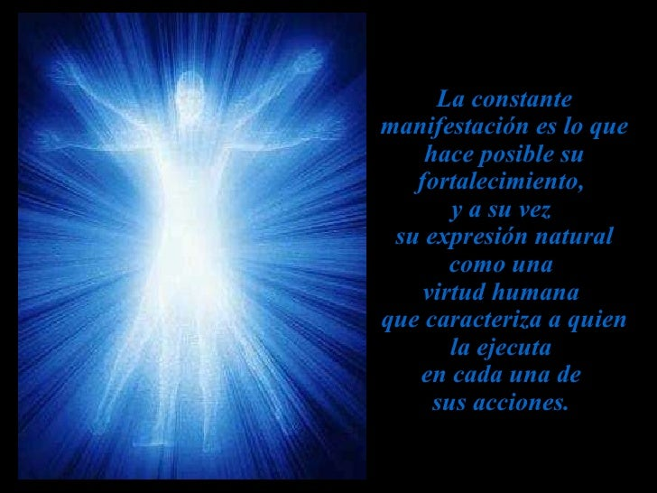La constante manifestación es lo que hace posible su fortalecimiento,  y a su vez  su expresión natural como una  virtud h...