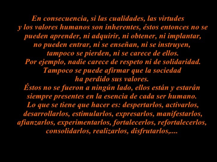 En consecuencia, si las cualidades, las virtudes  y los valores humanos son inherentes, éstos entonces no se pueden aprend...