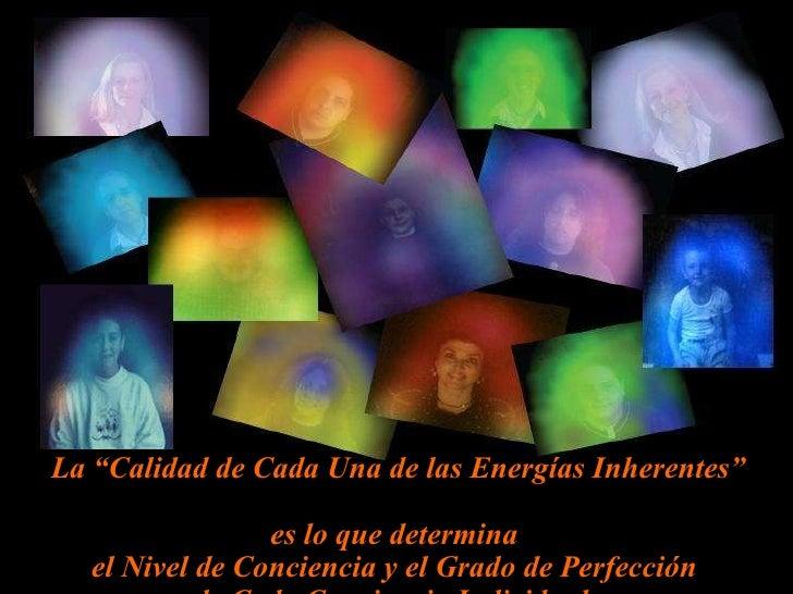 """La """"Calidad de Cada Una de las Energías Inherentes""""  es lo que determina  el Nivel de Conciencia y el Grado de Perfección ..."""