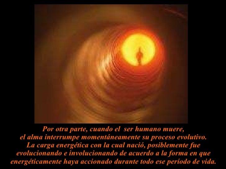 Por otra parte, cuando el  ser humano muere, el alma interrumpe momentáneamente su proceso evolutivo. La carga energética ...