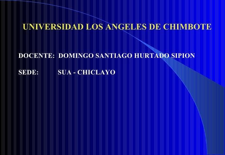 UNIVERSIDAD LOS ANGELES DE CHIMBOTE DOCENTE:  DOMINGO SANTIAGO HURTADO SIPION SEDE:  SUA - CHICLAYO