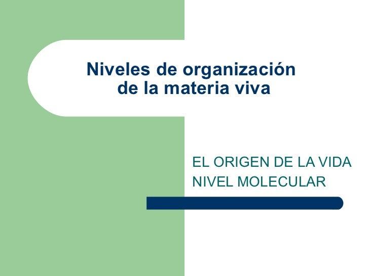 Niveles de organización  de la materia viva EL ORIGEN DE LA VIDA NIVEL MOLECULAR