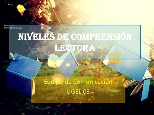 Niveles de Comprensión       Lectora    Equipo de Comunicación            UGEL 03