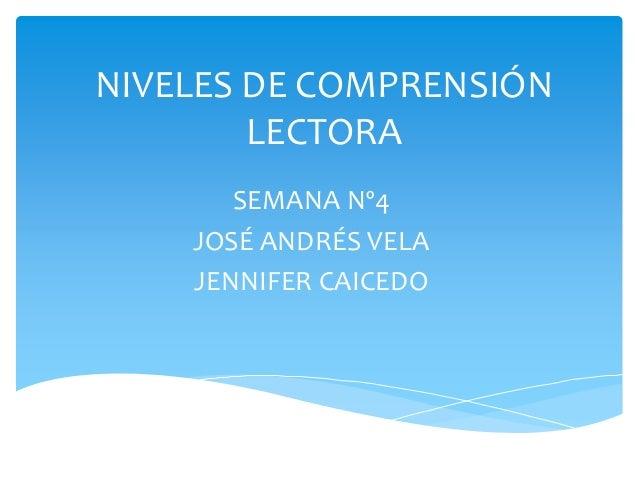 NIVELES DE COMPRENSIÓN LECTORA  SEMANA Nº4  JOSÉ ANDRÉS VELA  JENNIFER CAICEDO
