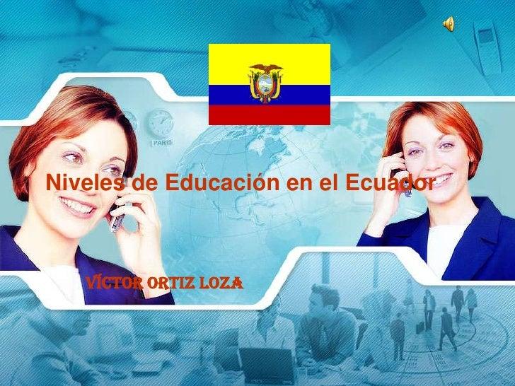 Niveles de Educación en el Ecuador       Víctor Ortiz Loza