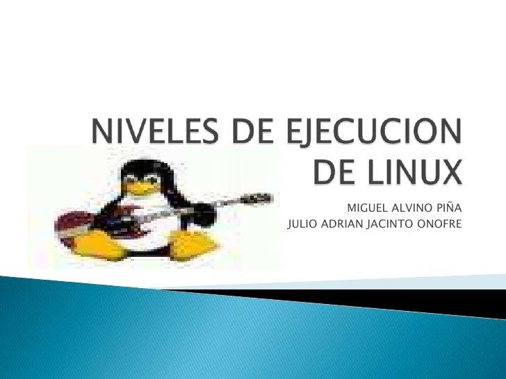 NIVELES DE EJECUCION DE LINUX<br />MIGUEL ALVINO PIÑA<br />JULIO ADRIAN JACINTO ONOFRE<br />
