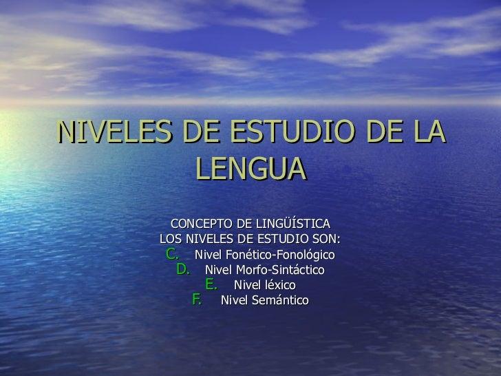 NIVELES DE ESTUDIO DE LA LENGUA <ul><li>CONCEPTO DE LINGÜÍSTICA </li></ul><ul><li>LOS NIVELES DE ESTUDIO SON: </li></ul><u...