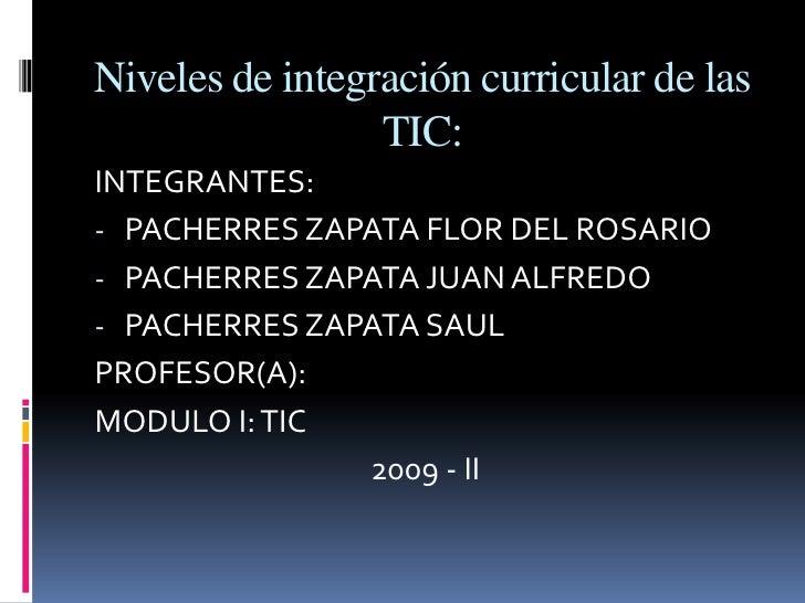 Niveles de integración curricular de las TIC:<br />INTEGRANTES:<br /><ul><li>PACHERRES ZAPATA FLOR DEL ROSARIO