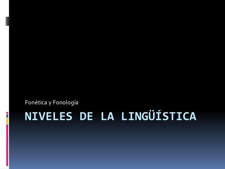 Niveles de la lingüística<br />Fonética y Fonología<br />