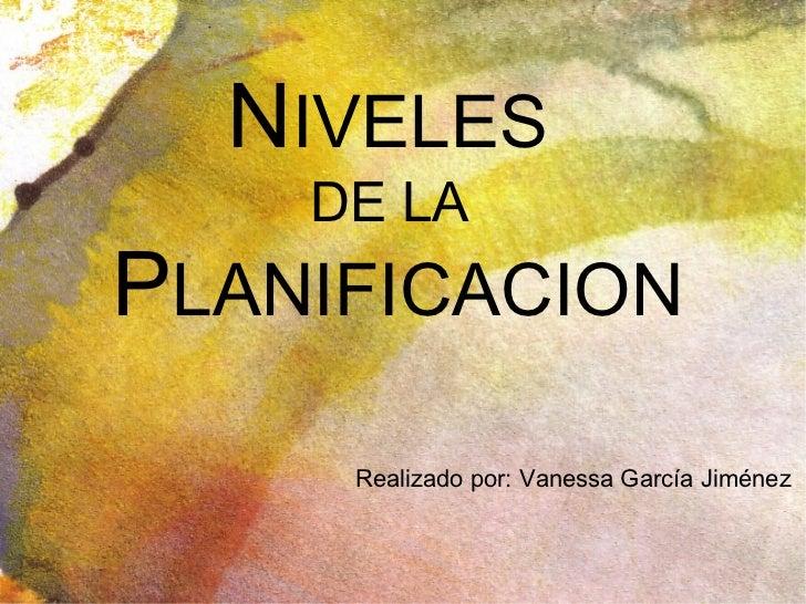 N IVELES  DE LA   P LANIFICACION Realizado por: Vanessa García Jiménez