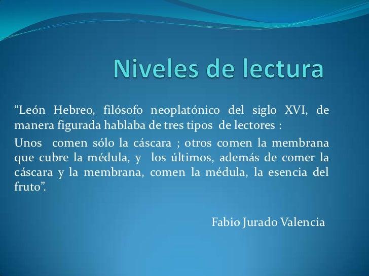 """Niveles de lectura<br />""""León Hebreo, filósofo neoplatónico del siglo XVI, de manera figurada hablaba de tres tipos  de le..."""