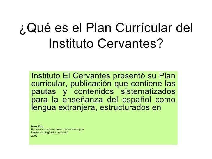 ¿Qué es el Plan Currícular del     Instituto Cervantes?    Instituto El Cervantes presentó su Plan   curricular, publicaci...