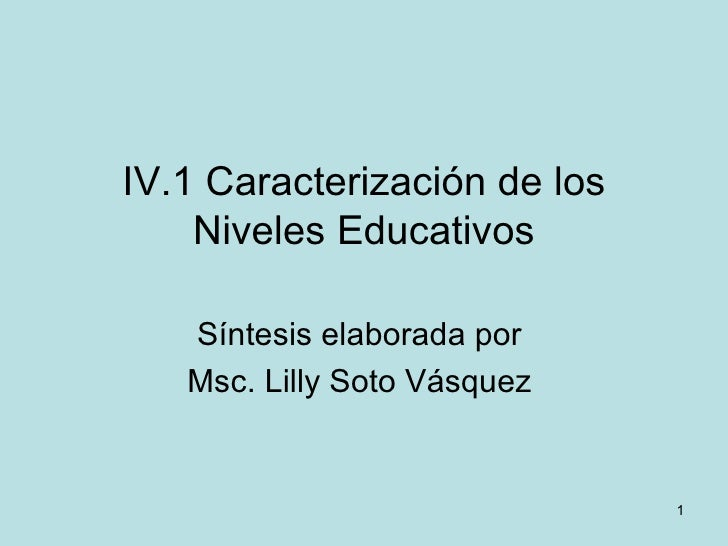 IV.1 Caracterización de los Niveles Educativos Síntesis elaborada por  Msc. Lilly Soto Vásquez