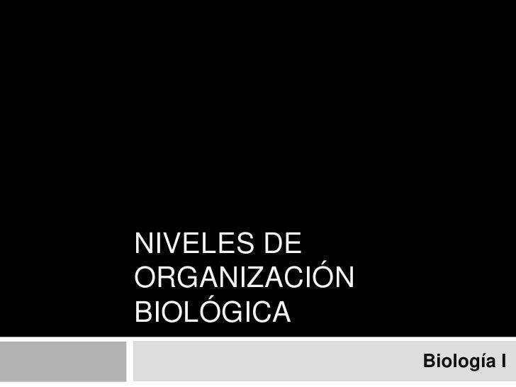 NIVELES DE ORGANIZACIÓN BIOLÓGICA<br />Biología I<br />