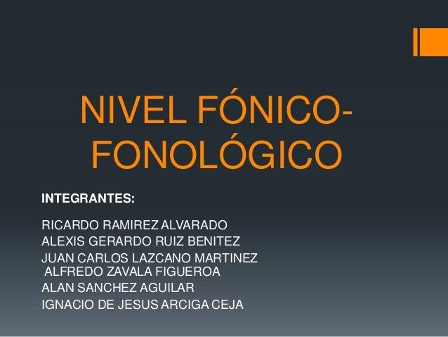 NIVEL FÓNICO-    FONOLÓGICOINTEGRANTES:RICARDO RAMIREZ ALVARADOALEXIS GERARDO RUIZ BENITEZJUAN CARLOS LAZCANO MARTINEZ ALF...