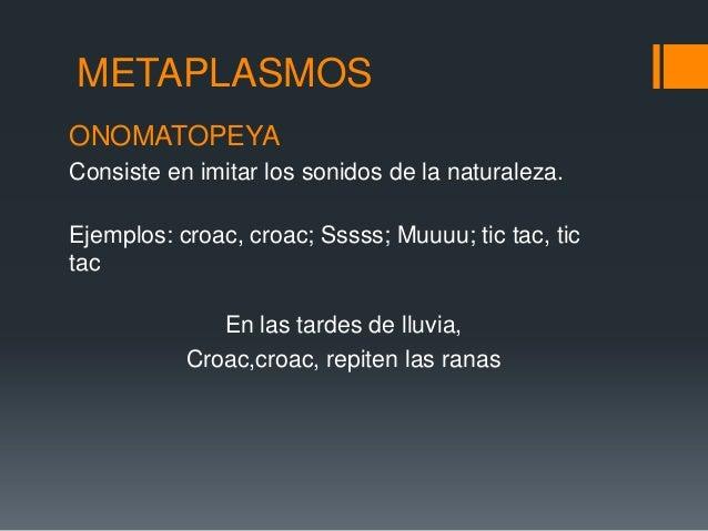 METAPLASMOSONOMATOPEYAConsiste en imitar los sonidos de la naturaleza.Ejemplos: croac, croac; Sssss; Muuuu; tic tac, ticta...