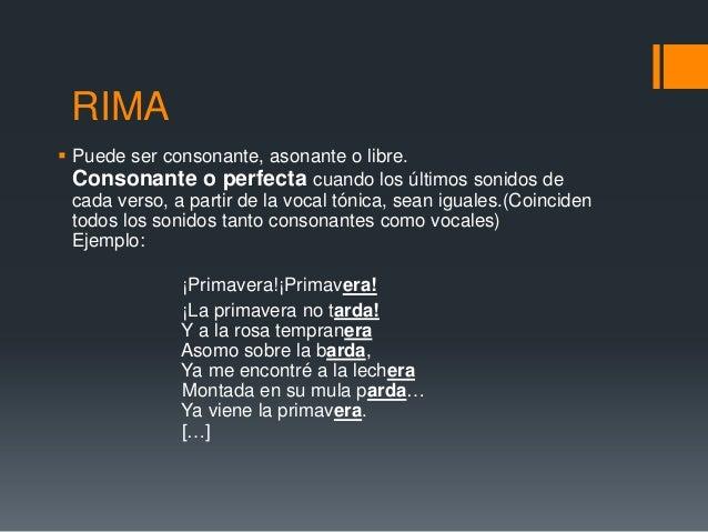 RIMA Puede ser consonante, asonante o libre.  Consonante o perfecta cuando los últimos sonidos de  cada verso, a partir d...