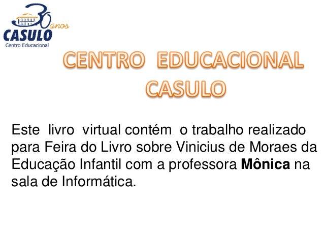 Este livro virtual contém o trabalho realizado para Feira do Livro sobre Vinicius de Moraes da Educação Infantil com a pro...
