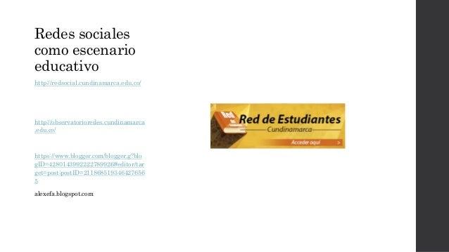 Redes sociales  como escenario  educativo  http://redsocial.cundinamarca.edu.co/  http://observatorioredes.cundinamarca  ....