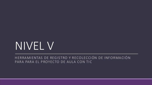 NIVEL V  HERRAMIENTAS DE REGISTRO Y RECOLECCIÓN DE INFORMACIÓN  PARA PARA EL PROYECTO DE AULA CON TIC