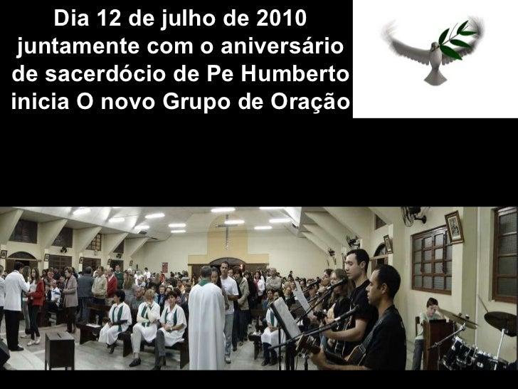 Dia 12 de julho de 2010 juntamente com o aniversário de sacerdócio de Pe Humberto inicia O novo Grupo de Oração