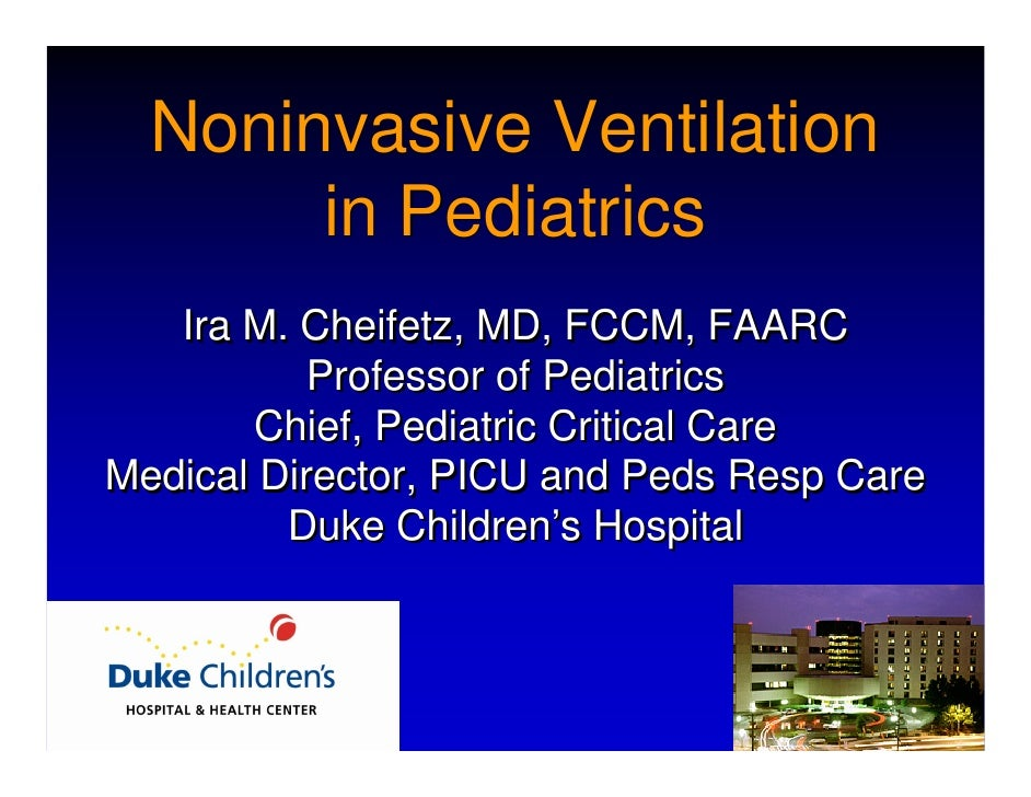Noninvasive Ventilation        in Pediatrics    Ira M. Cheifetz, MD, FCCM, FAARC            Professor of Pediatrics       ...