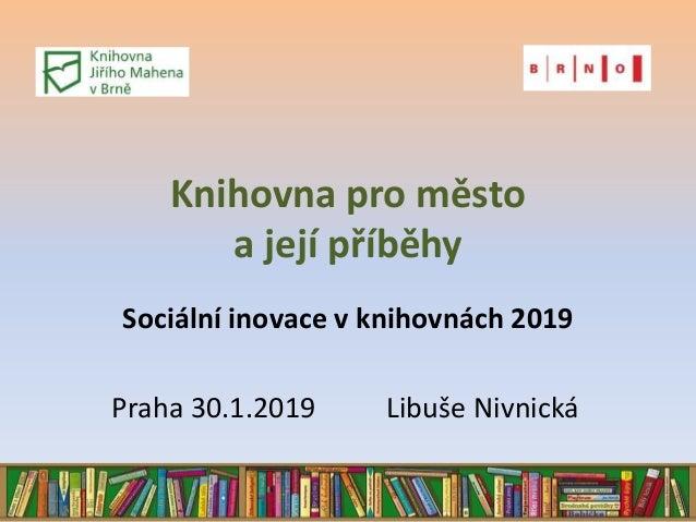 Knihovna pro město a její příběhy Sociální inovace v knihovnách 2019 Praha 30.1.2019 Libuše Nivnická