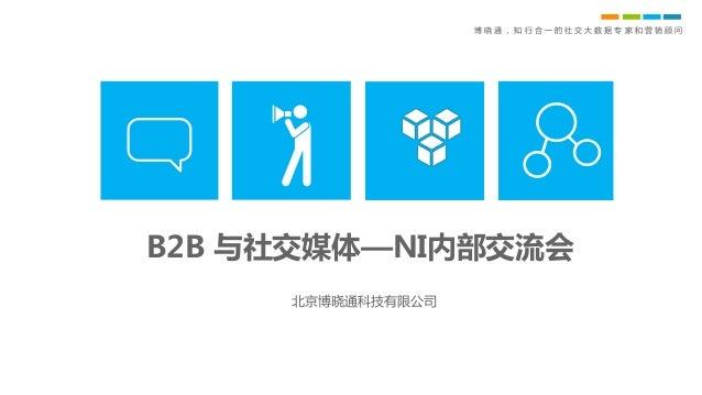 博 晓 通 , 知 行 合 一 的 社 交 大 数 据 专 家 和 营 销 顾 问 B2B 与社交媒体—NI内部交流会 北京博晓通科技有限公司