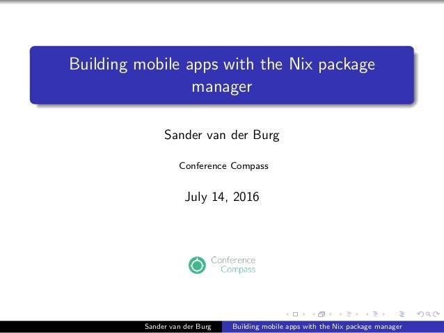 Building mobile apps with the Nix package manager Sander van der Burg Conference Compass July 14, 2016 Sander van der Burg...