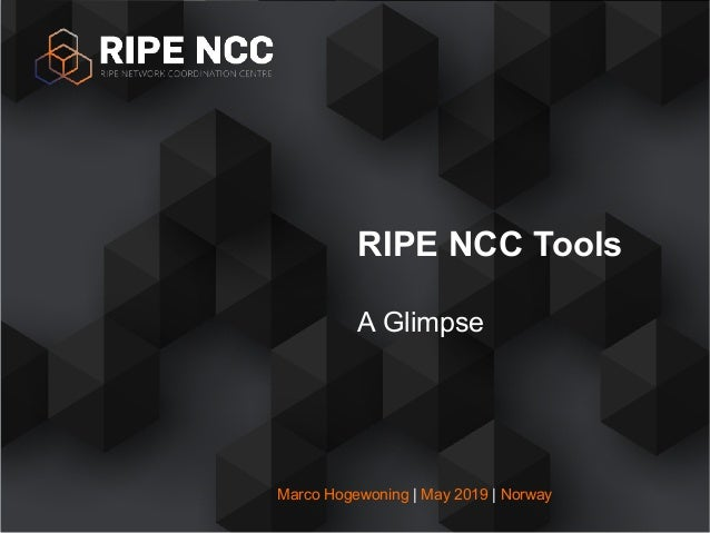 RIPE NCC Tools A Glimpse Marco Hogewoning | May 2019 | Norway